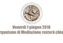 Chiusura Organismo di Mediazione 1 giugno 2018
